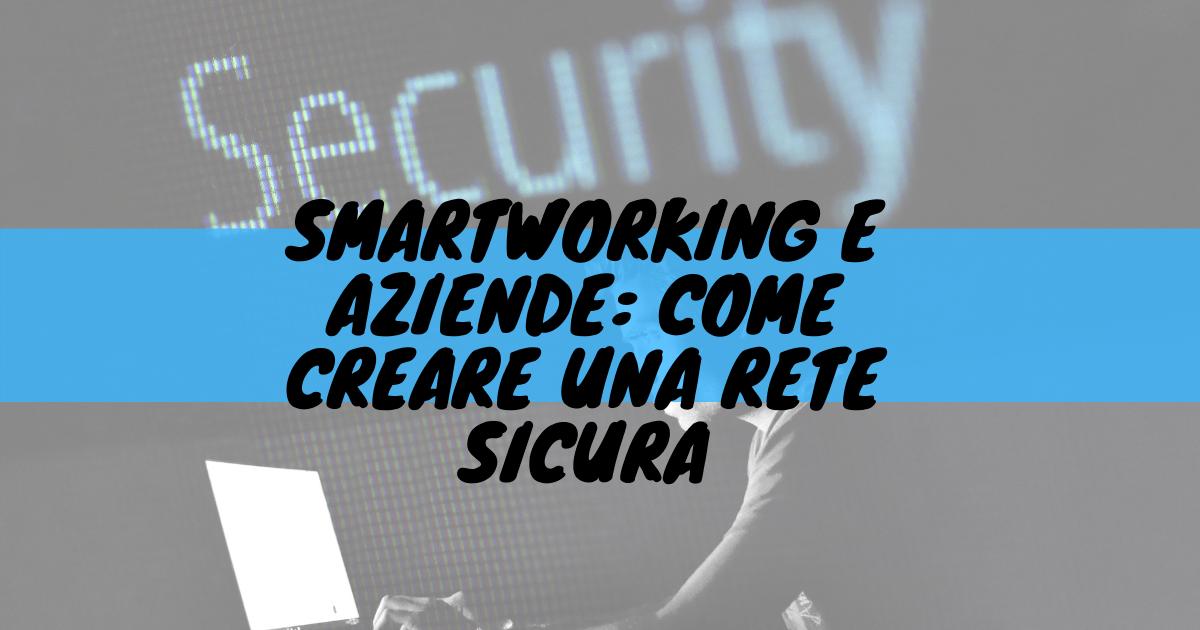 Smartworking e aziende: come creare una rete sicura