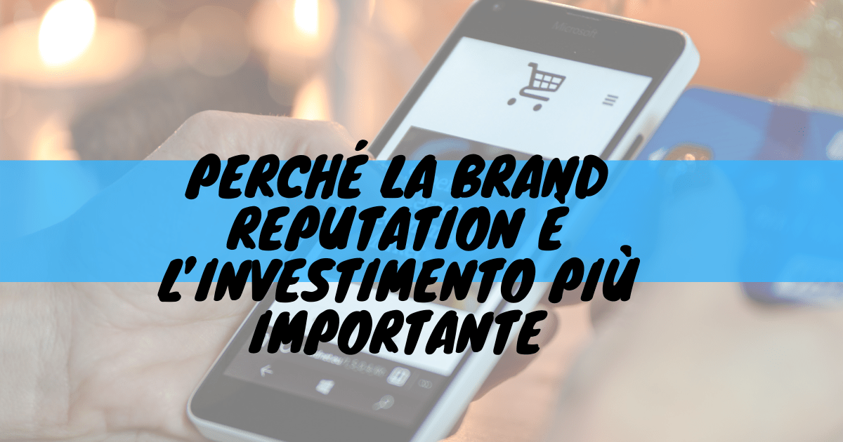 Perchè la brand reputation è l'investimento più importante