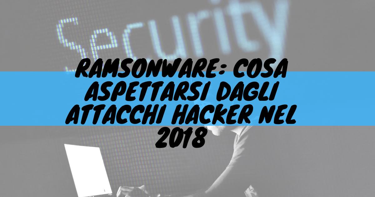 Ramsonware: cosa aspettarsi dagli attacchi hacker nel 2018