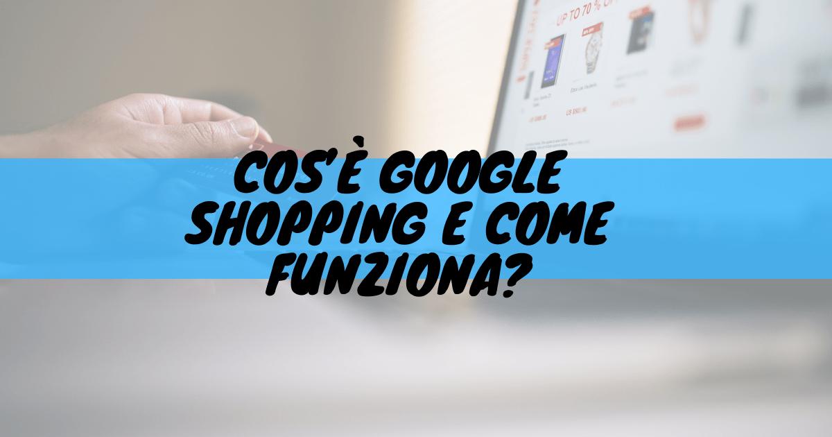 Cos'è google shopping e come funziona?