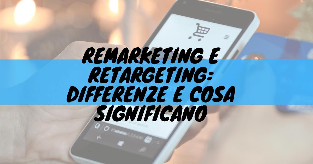 Remarketing e retargeting: differenze e cosa significano