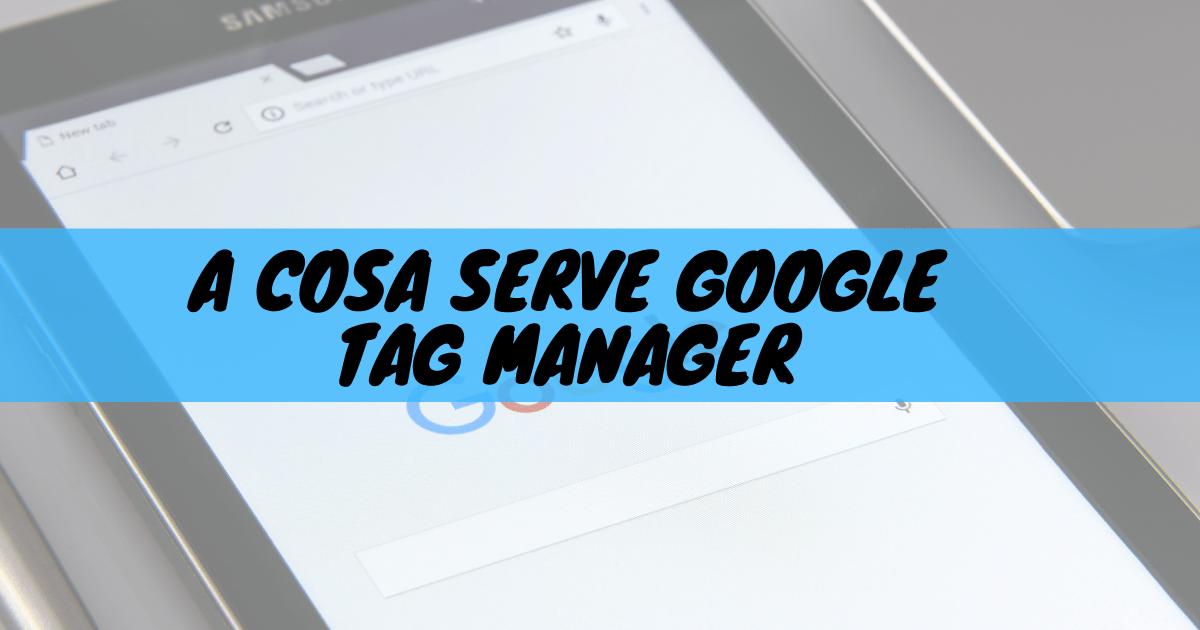 A cosa serve google tag manager
