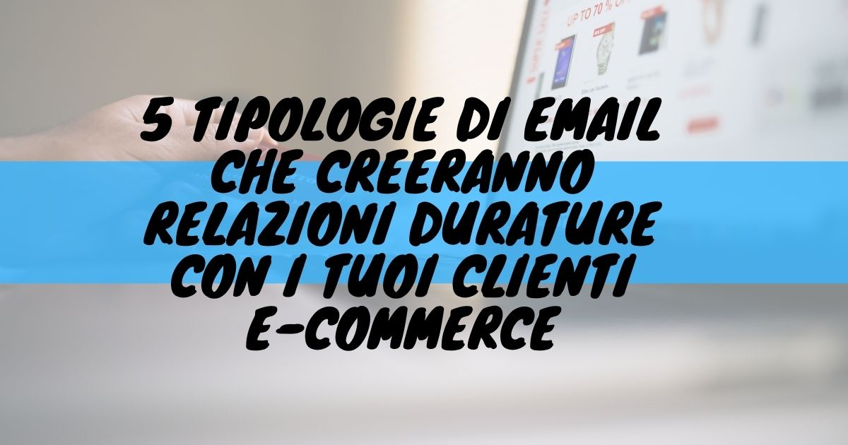5 tipologie di email che creeranno relazioni durature con i tuoi clienti e-commerce